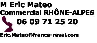 M Eric Mateo Commercial RHÔNE-ALPES  06 09 71 25 20    Eric.Mateo@france-reval.com